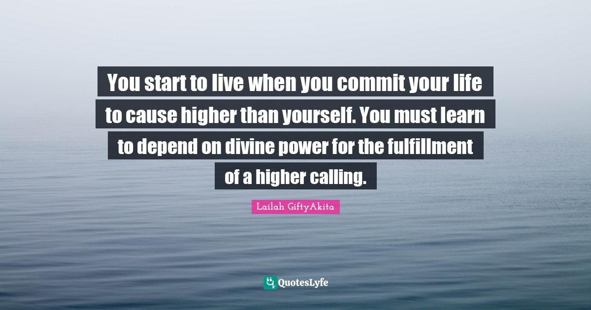 Lailah GiftyAkita Quotes: You start to live when you commit your life to cause higher than yourself. You must learn to depend on divine power for the fulfillment of a higher calling.