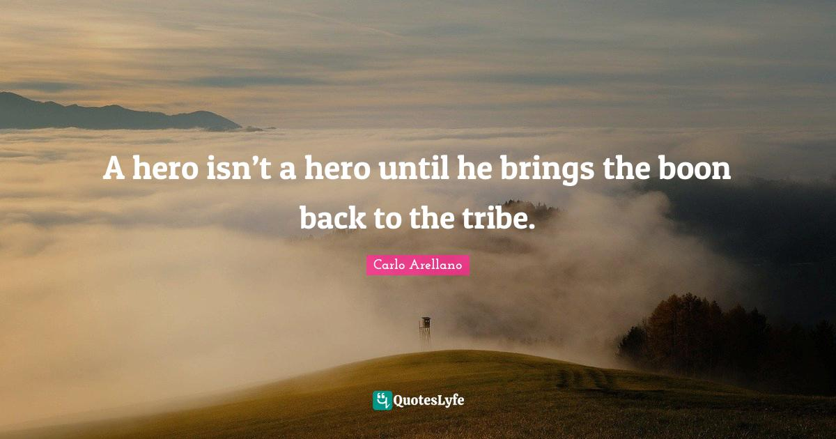 Carlo Arellano Quotes: A hero isn't a hero until he brings the boon back to the tribe.
