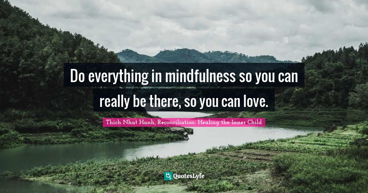 Thich Nhat Hanh, Reconciliation: Healing the Inner Child Quotes: Do everything in mindfulness so you can really be there, so you can love.