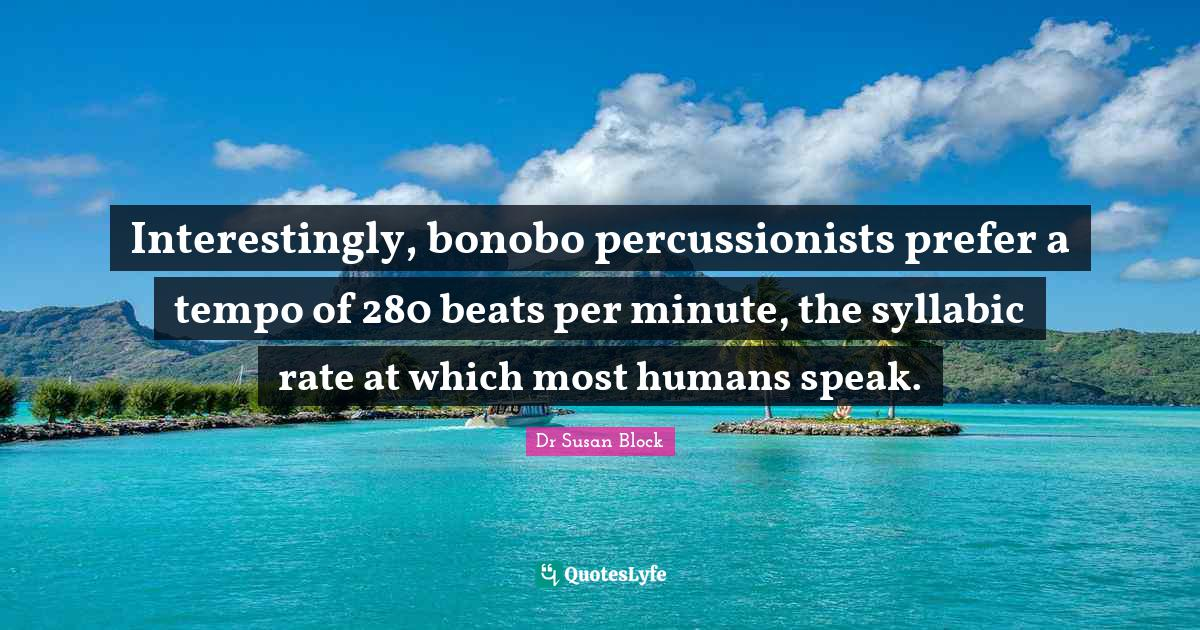 "Primates Quotes: ""Interestingly, bonobo percussionists prefer a tempo of 280 beats per minute, the syllabic rate at which most humans speak."""