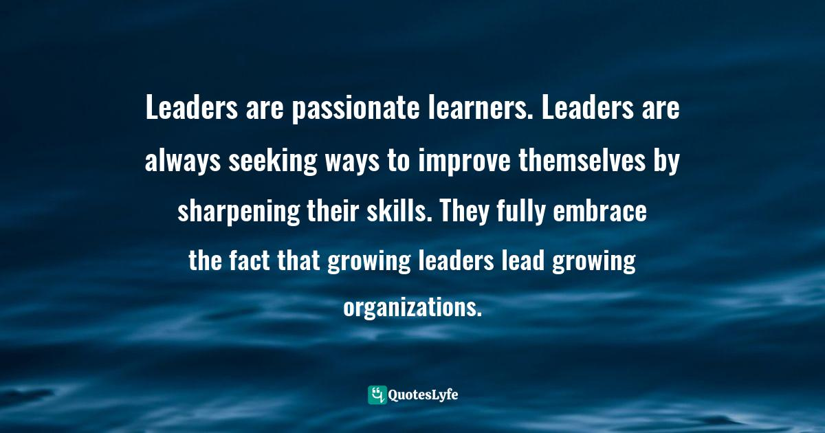 Gary Rohrmayer, Spiritual Conversations: Creating and Sustaining Them Without Being a Jerk Quotes: Leaders are passionate learners. Leaders are always seeking ways to improve themselves by sharpening their skills. They fully embrace the fact that growing leaders lead growing organizations.