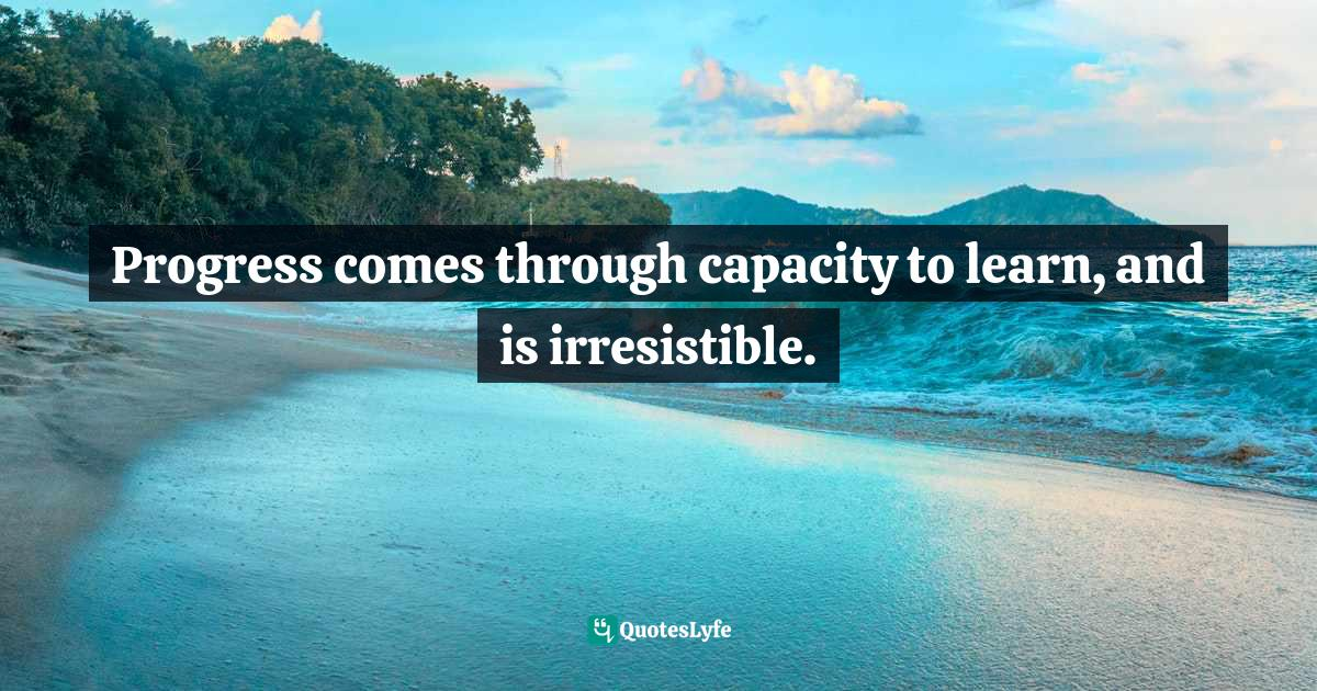 Idries Shah, Learning How to Learn: Psychology and Spirituality in the Sufi Way Quotes: Progress comes through capacity to learn, and is irresistible.