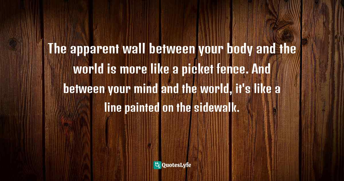 Rick Hanson, Buddha's Brain: The Practical Neuroscience of Happiness, Love, and Wisdom Quotes: The apparent wall between your body and the world is more like a picket fence. And between your mind and the world, it's like a line painted on the sidewalk.