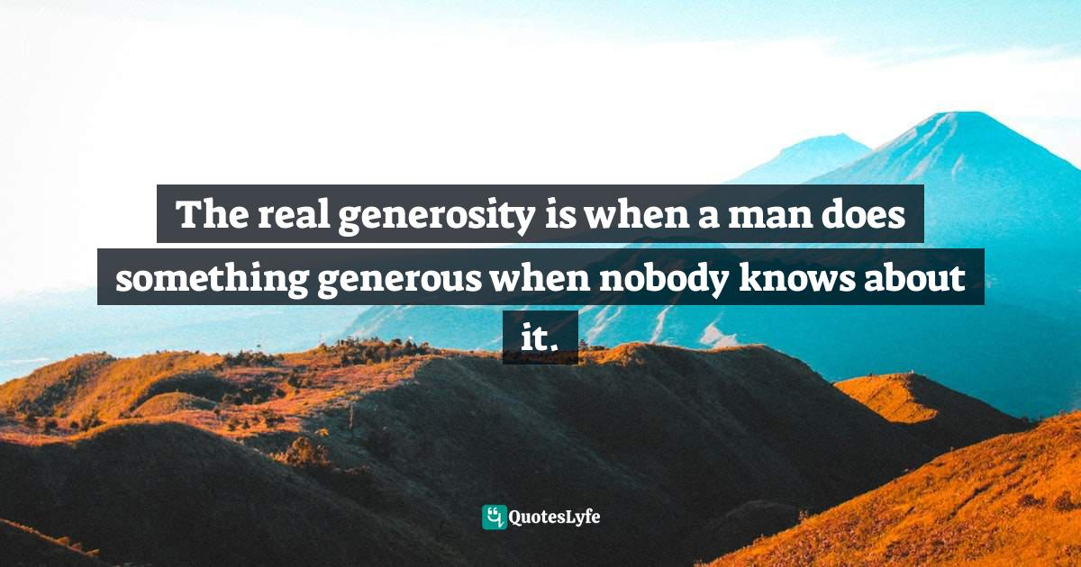 Idries Shah, Learning How to Learn: Psychology and Spirituality in the Sufi Way Quotes: The real generosity is when a man does something generous when nobody knows about it.