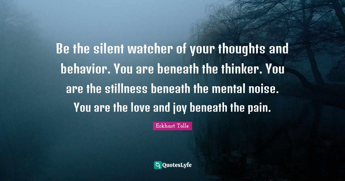 Eckhart Tolle Quotes: Be the silent watcher of your thoughts and behavior. You are beneath the thinker. You are the stillness beneath the mental noise. You are the love and joy beneath the pain.