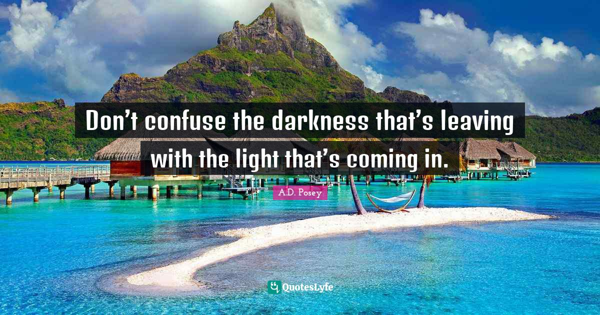 A.D. Posey Quotes: Don't confuse the darkness that's leaving with the light that's coming in.