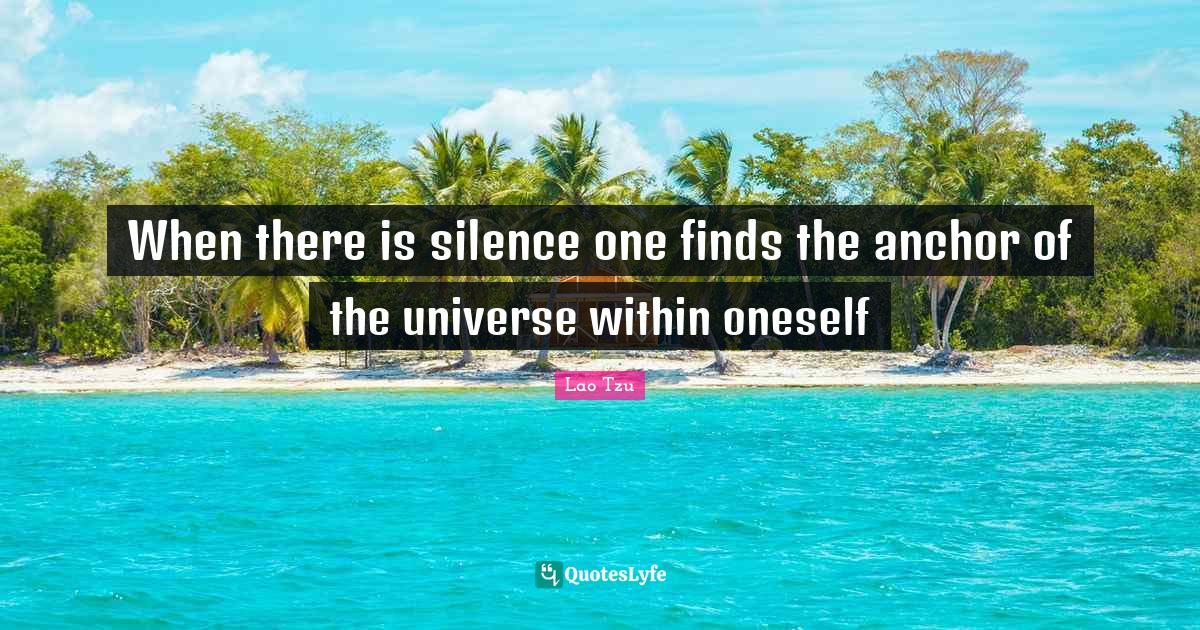 Lao Tzu Quotes: When there is silence one finds the anchor of the universe within oneself
