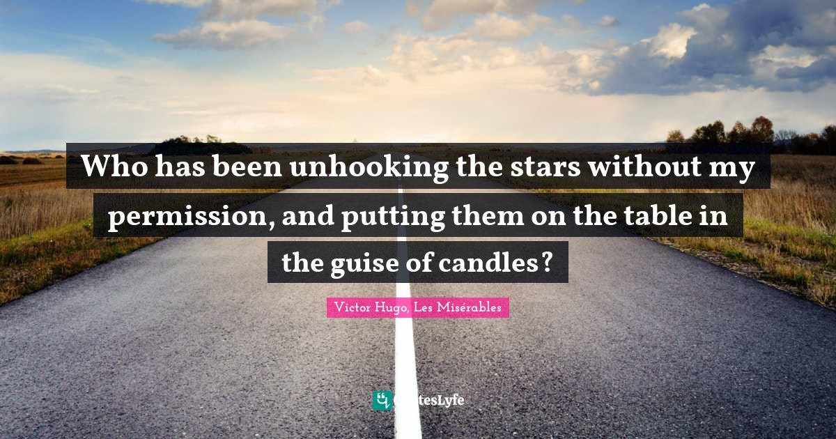 Victor Hugo, Les Misérables Quotes: Who has been unhooking the stars without my permission, and putting them on the table in the guise of candles?