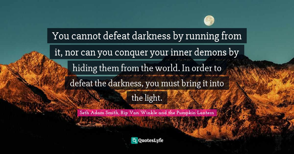 Seth Adam Smith, Rip Van Winkle and the Pumpkin Lantern Quotes: You cannot defeat darkness by running from it, nor can you conquer your inner demons by hiding them from the world. In order to defeat the darkness, you must bring it into the light.