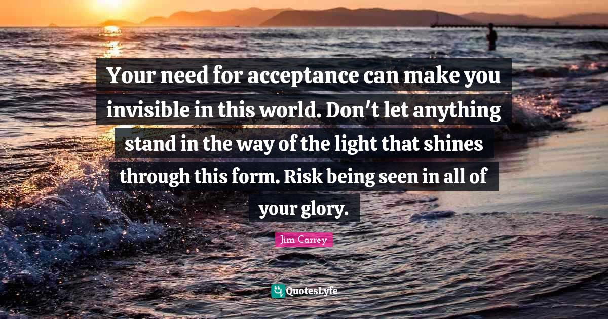 Jim Carrey Quotes: Your need for acceptance can make you invisible in this world. Don't let anything stand in the way of the light that shines through this form. Risk being seen in all of your glory.