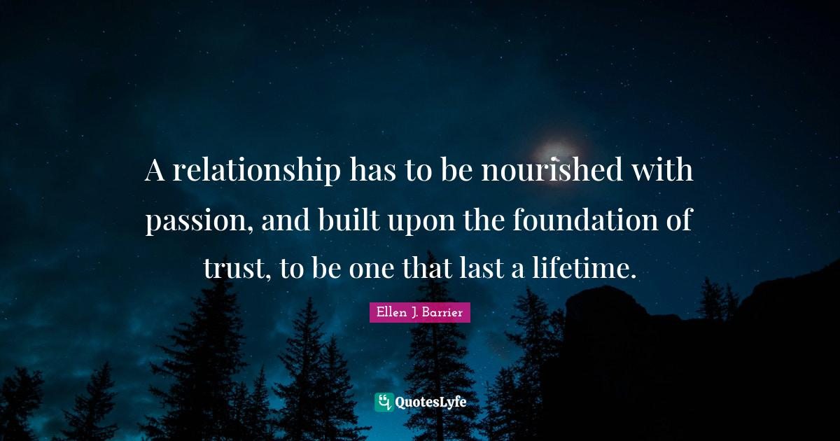 Ellen J. Barrier Quotes: A relationship has to be nourished with passion, and built upon the foundation of trust, to be one that last a lifetime.