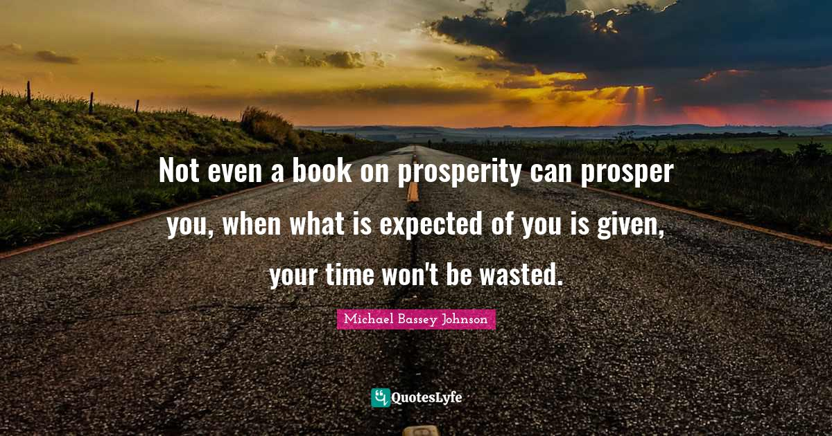 Michael Bassey Johnson Quotes: Not even a book on prosperity can prosper you, when what is expected of you is given, your time won't be wasted.