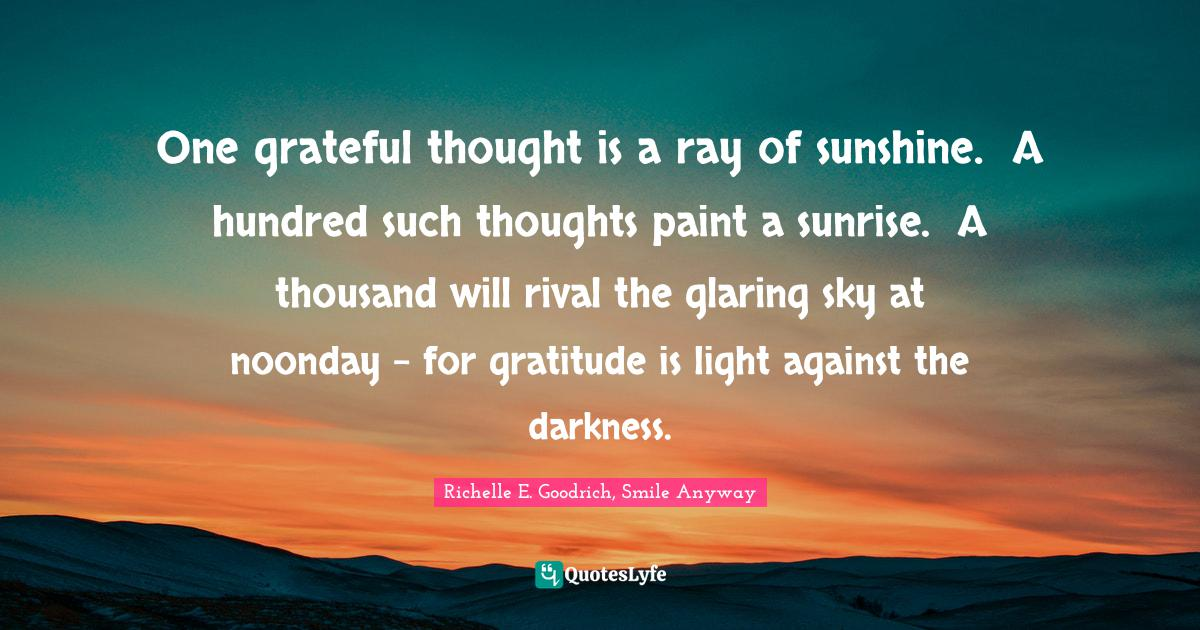 Richelle E. Goodrich, Smile Anyway Quotes: One grateful thought is a ray of sunshine. A hundred such thoughts paint a sunrise. A thousand will rival the glaring sky at noonday - for gratitude is light against the darkness.