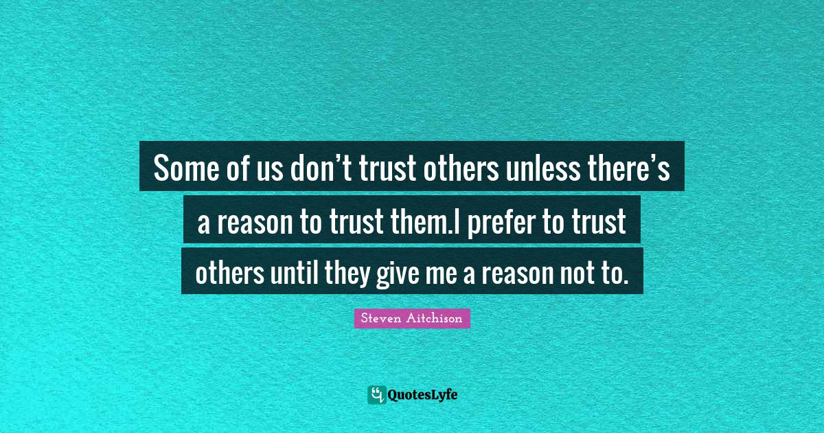 Steven Aitchison Quotes: Some of us don't trust others unless there's a reason to trust them.I prefer to trust others until they give me a reason not to.