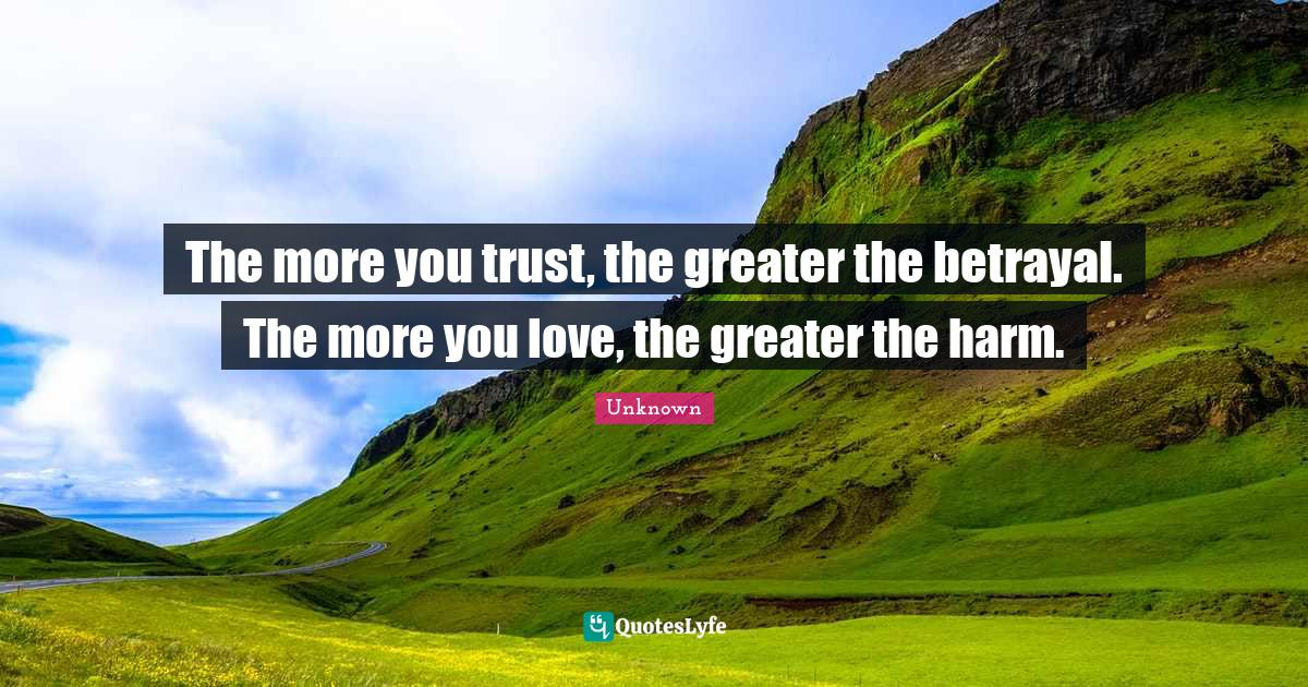 Unknown Quotes: The more you trust, the greater the betrayal. The more you love, the greater the harm.