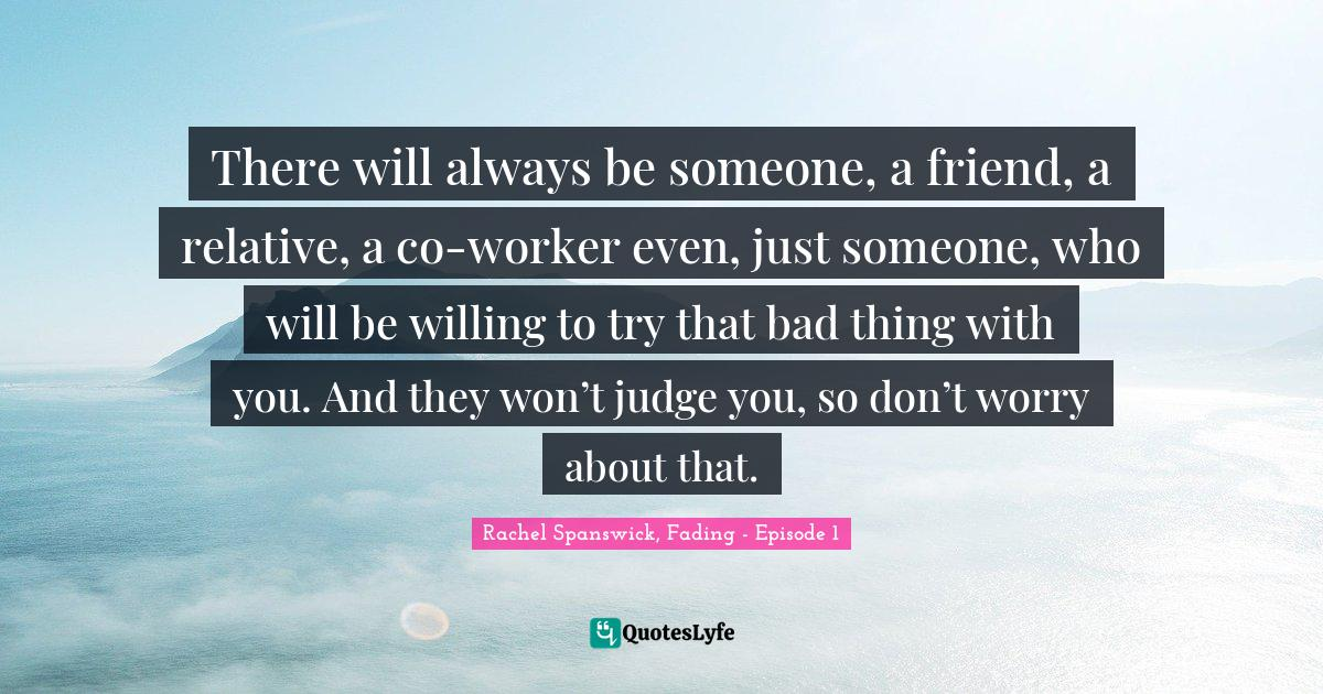 Rachel Spanswick, Fading - Episode 1 Quotes: There will always be someone, a friend, a relative, a co-worker even, just someone, who will be willing to try that bad thing with you. And they won't judge you, so don't worry about that.