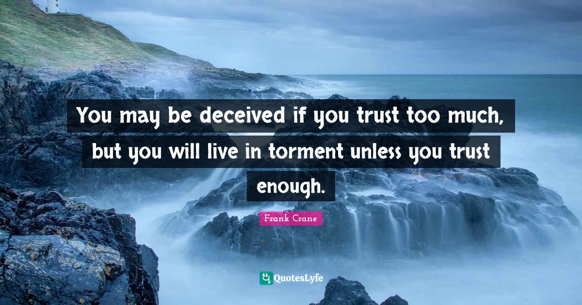 Frank Crane Quotes: You may be deceived if you trust too much, but you will live in torment unless you trust enough.