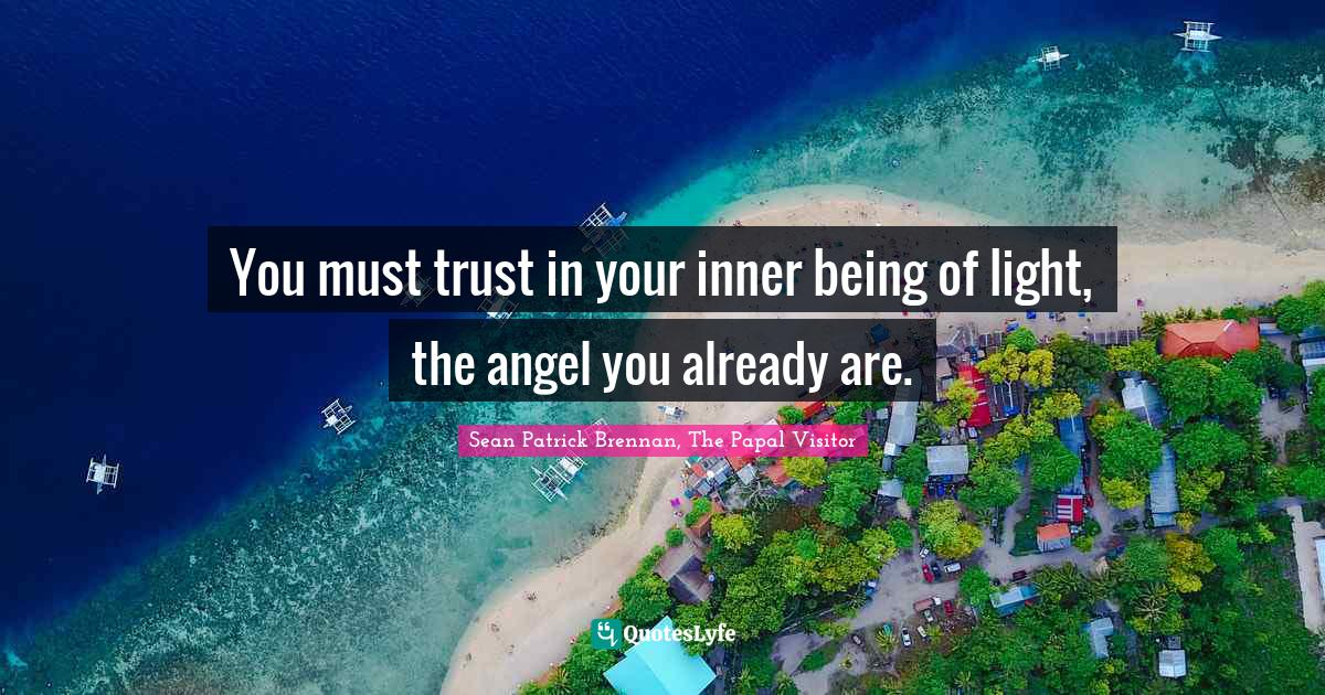Sean Patrick Brennan, The Papal Visitor Quotes: You must trust in your inner being of light, the angel you already are.