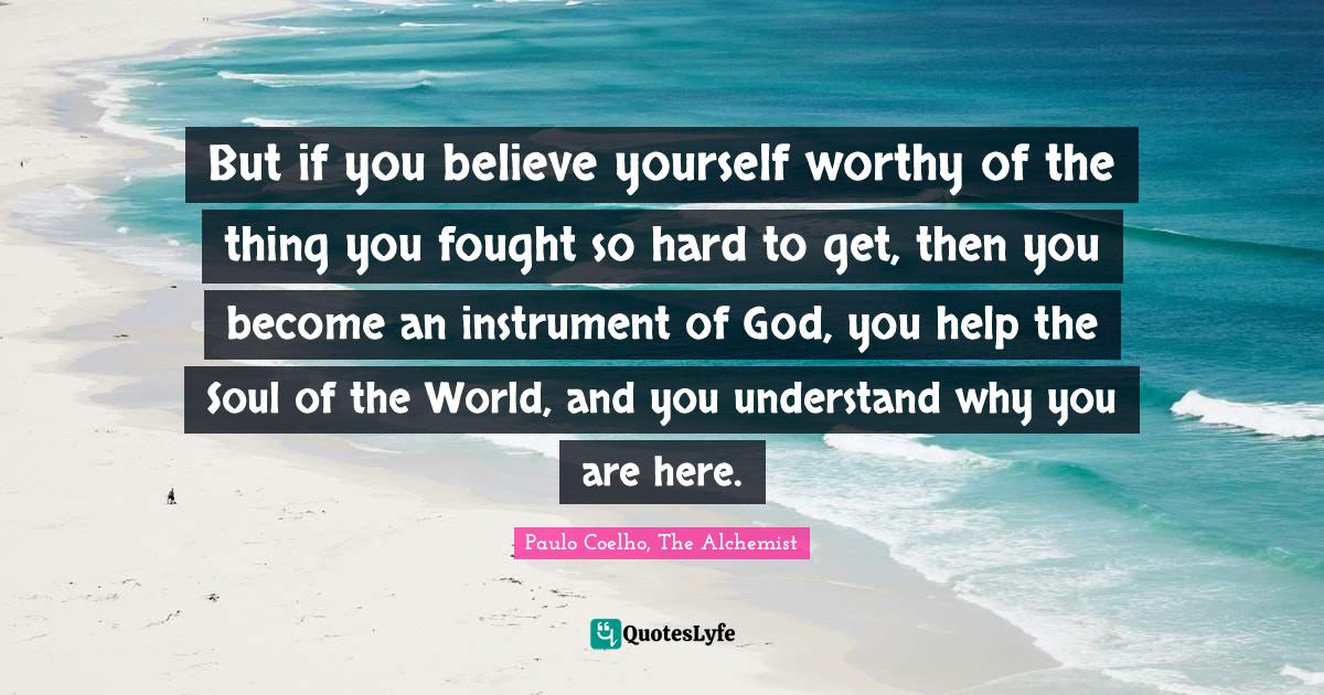 Paulo Coelho, The Alchemist Quotes: But if you believe yourself worthy of the thing you fought so hard to get, then you become an instrument of God, you help the Soul of the World, and you understand why you are here.