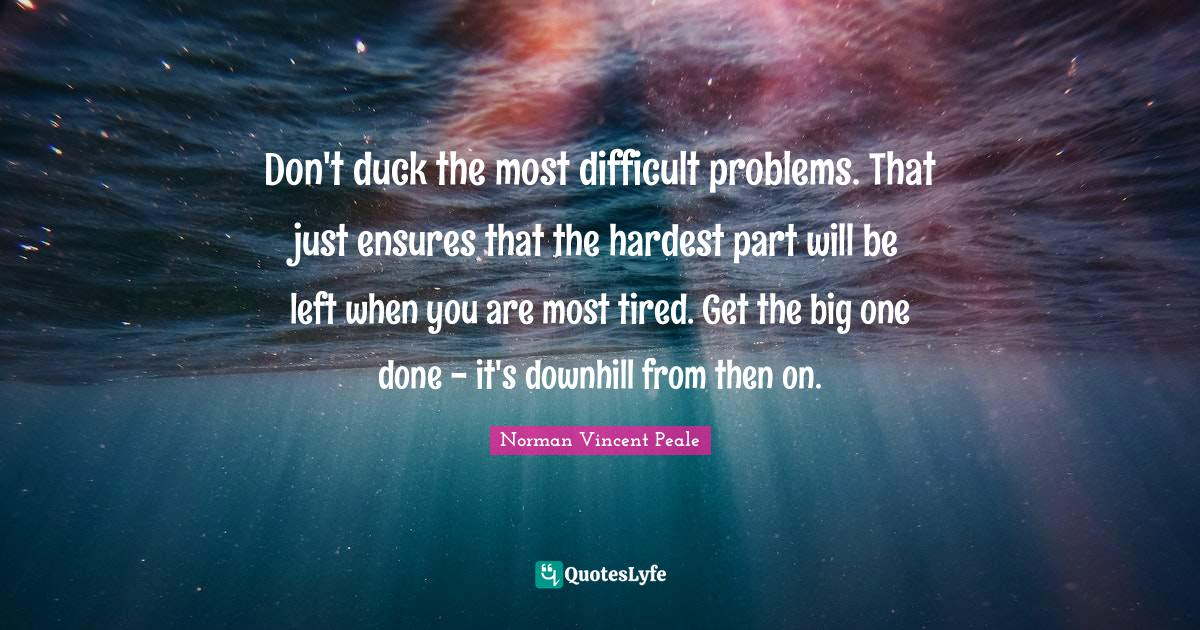 Norman Vincent Peale Quotes: Don't duck the most difficult problems. That just ensures that the hardest part will be left when you are most tired. Get the big one done - it's downhill from then on.