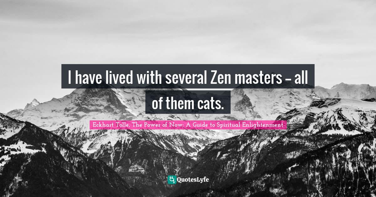 Eckhart Tolle, The Power of Now: A Guide to Spiritual Enlightenment Quotes: I have lived with several Zen masters -- all of them cats.