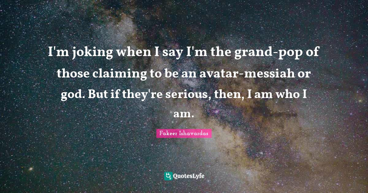 Fakeer Ishavardas Quotes: I'm joking when I say I'm the grand-pop of those claiming to be an avatar-messiah or god. But if they're serious, then, I am who I am.