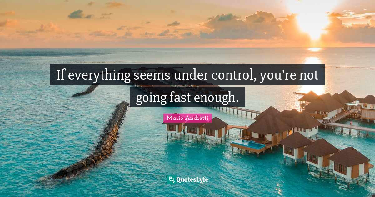 Mario Andretti Quotes: If everything seems under control, you're not going fast enough.