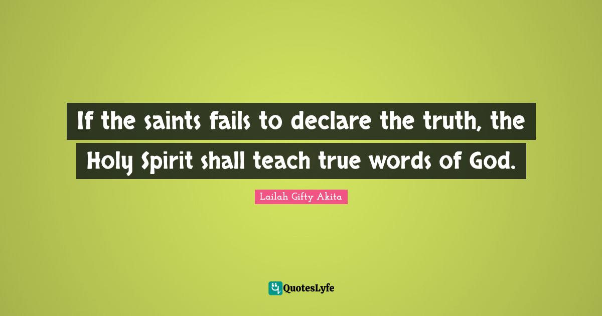 Lailah Gifty Akita Quotes: If the saints fails to declare the truth, the Holy Spirit shall teach true words of God.