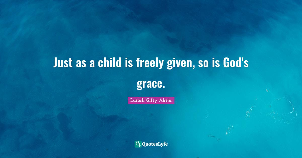 Lailah Gifty Akita Quotes: Just as a child is freely given, so is God's grace.