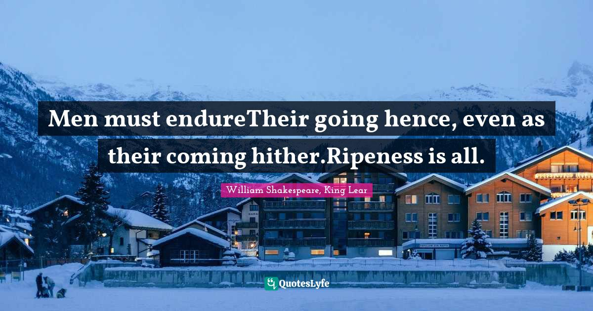 William Shakespeare, King Lear Quotes: Men must endureTheir going hence, even as their coming hither.Ripeness is all.