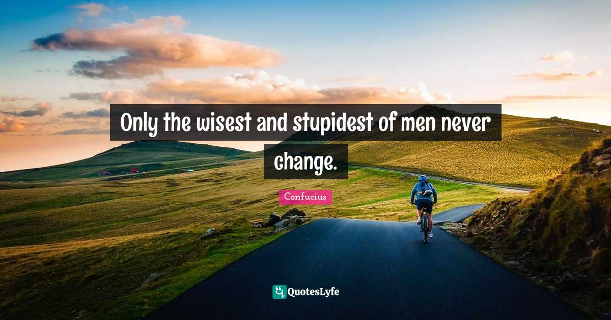 Confucius Quotes: Only the wisest and stupidest of men never change.