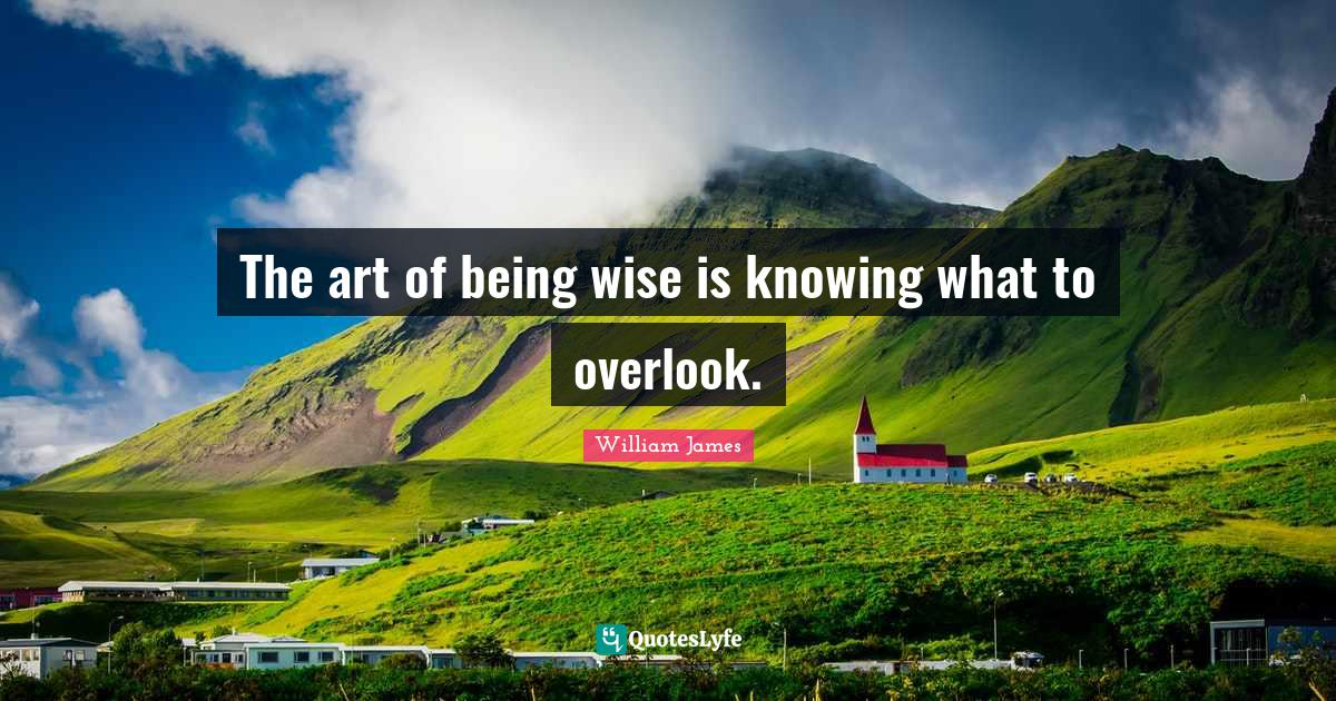 William James Quotes: The art of being wise is knowing what to overlook.