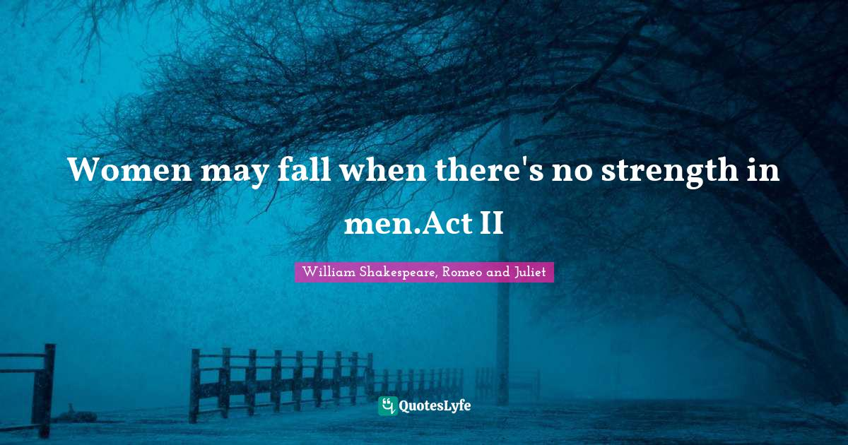 William Shakespeare, Romeo and Juliet Quotes: Women may fall when there's no strength in men.Act II