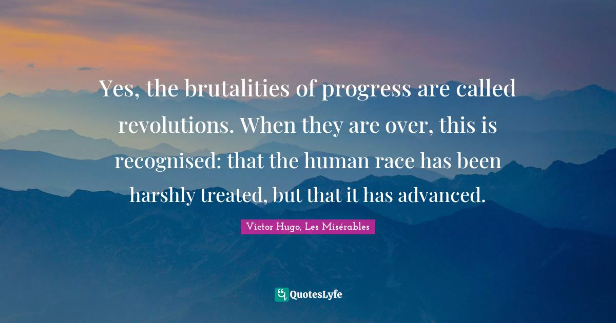 Victor Hugo, Les Misérables Quotes: Yes, the brutalities of progress are called revolutions. When they are over, this is recognised: that the human race has been harshly treated, but that it has advanced.