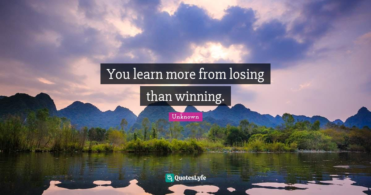 Unknown Quotes: You learn more from losing than winning.