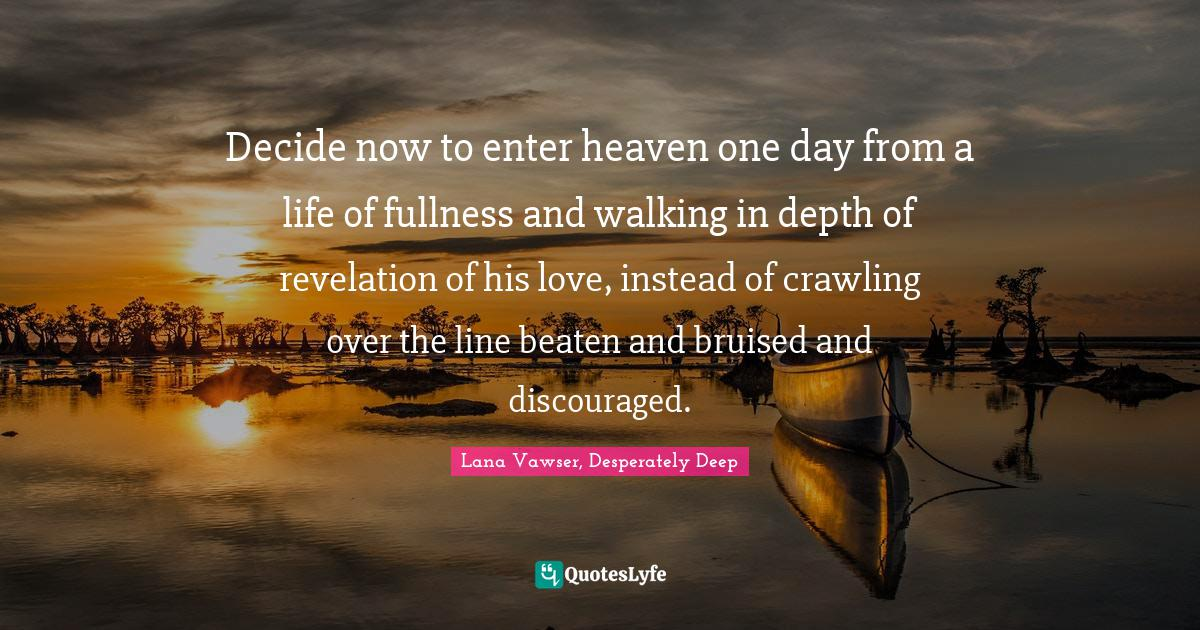 Lana Vawser, Desperately Deep Quotes: Decide now to enter heaven one day from a life of fullness and walking in depth of revelation of his love, instead of crawling over the line beaten and bruised and discouraged.