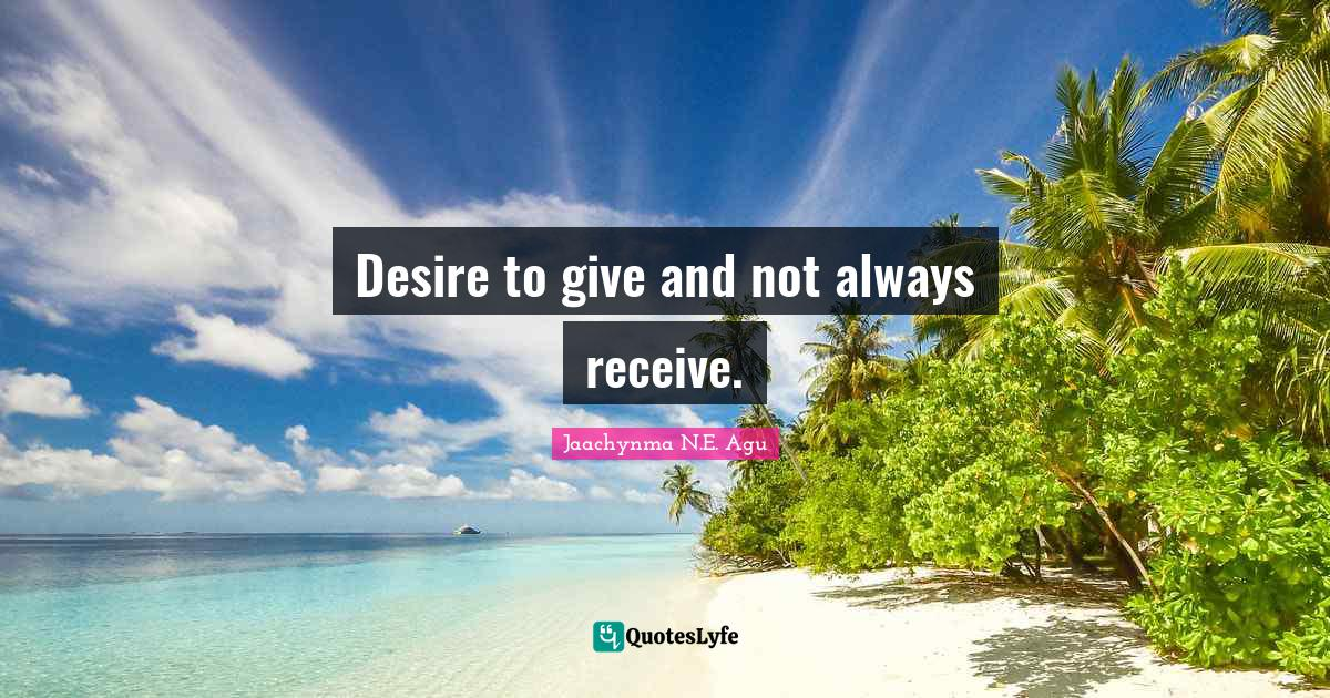 Jaachynma N.E. Agu Quotes: Desire to give and not always receive.