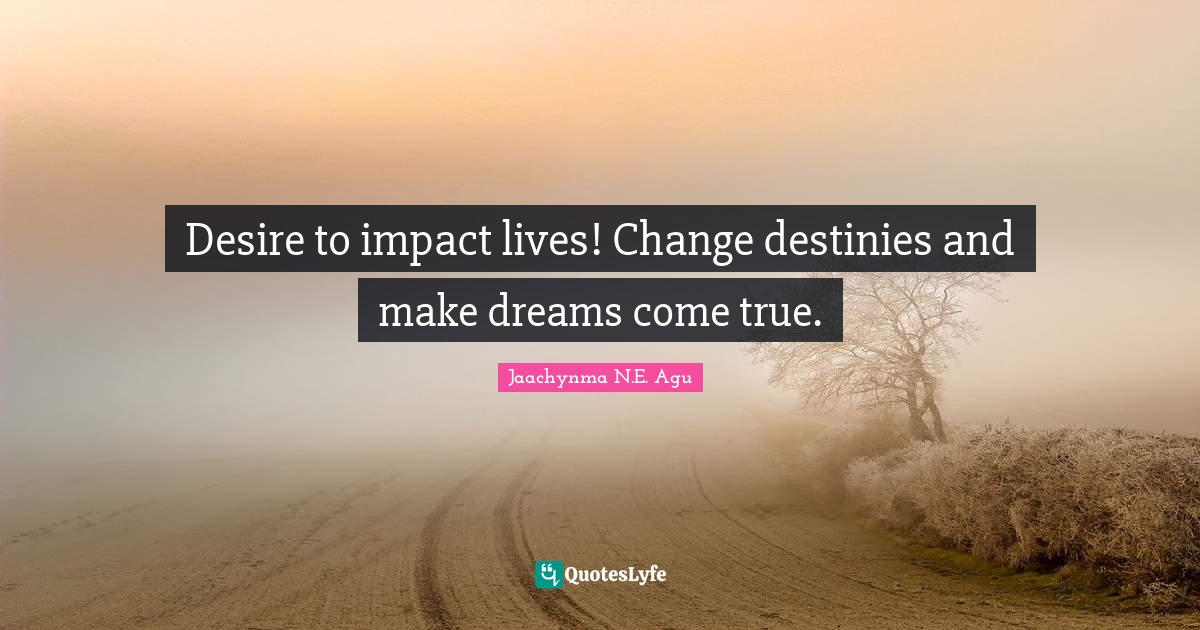 Jaachynma N.E. Agu Quotes: Desire to impact lives! Change destinies and make dreams come true.