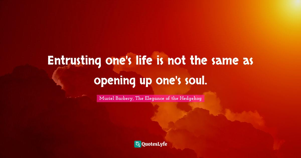Muriel Barbery, The Elegance of the Hedgehog Quotes: Entrusting one's life is not the same as opening up one's soul.