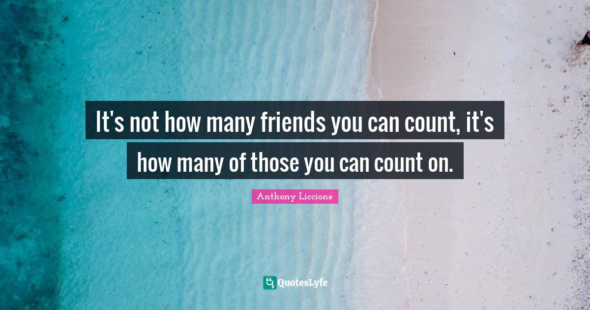 Anthony Liccione Quotes: It's not how many friends you can count, it's how many of those you can count on.