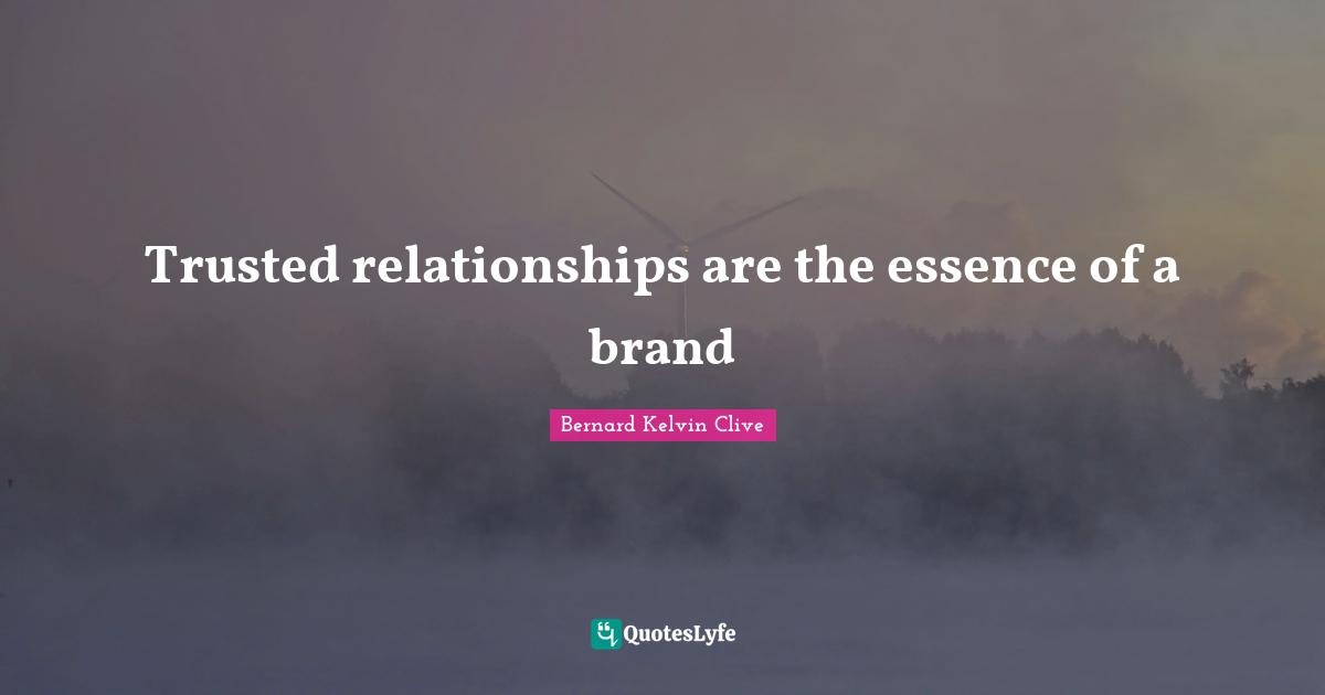 Bernard Kelvin Clive Quotes: Trusted relationships are the essence of a brand
