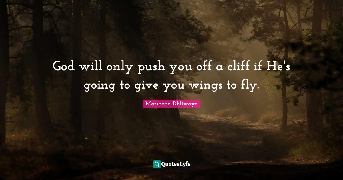 Matshona Dhliwayo Quotes: God will only push you off a cliff if He's going to give you wings to fly.
