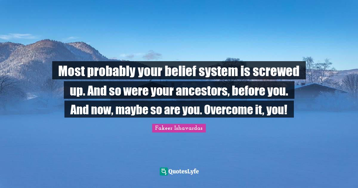 Fakeer Ishavardas Quotes: Most probably your belief system is screwed up. And so were your ancestors, before you. And now, maybe so are you. Overcome it, you!