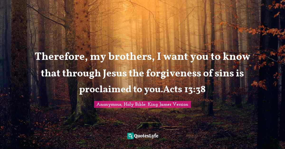 Anonymous, Holy Bible: King James Version Quotes: Therefore, my brothers, I want you to know that through Jesus the forgiveness of sins is proclaimed to you.Acts 13:38