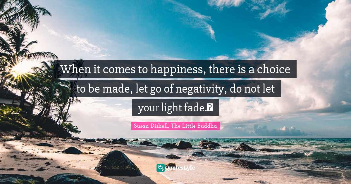 Susan Dishell, The Little Buddha Quotes: When it comes to happiness, there is a choice to be made, let go of negativity, do not let your light fade.