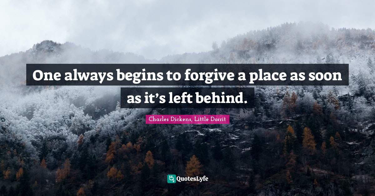 Charles Dickens, Little Dorrit Quotes: One always begins to forgive a place as soon as it's left behind.