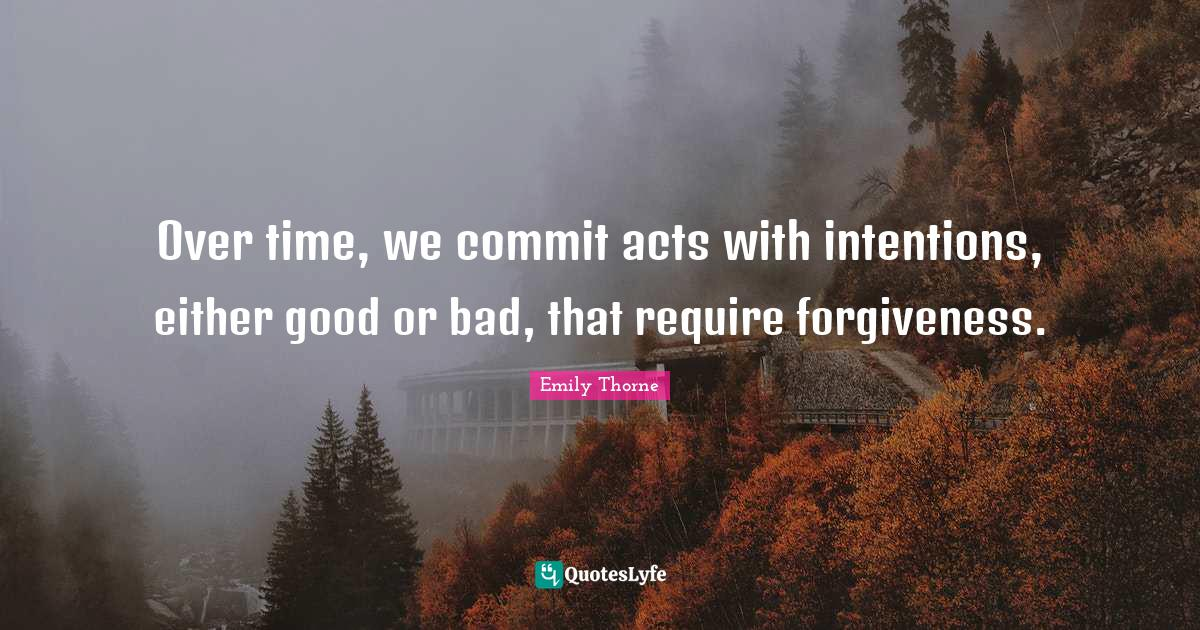 """Emily Thorne Quotes: """"Over time, we commit acts with intentions, either good or bad, that require forgiveness."""""""