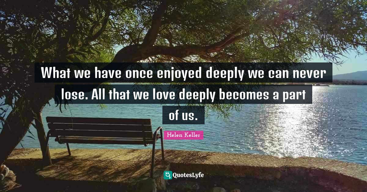 Helen Keller Quotes: What we have once enjoyed deeply we can never lose. All that we love deeply becomes a part of us.