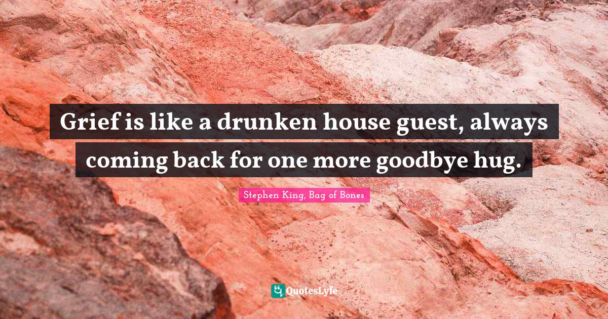 Stephen King, Bag of Bones Quotes: Grief is like a drunken house guest, always coming back for one more goodbye hug.
