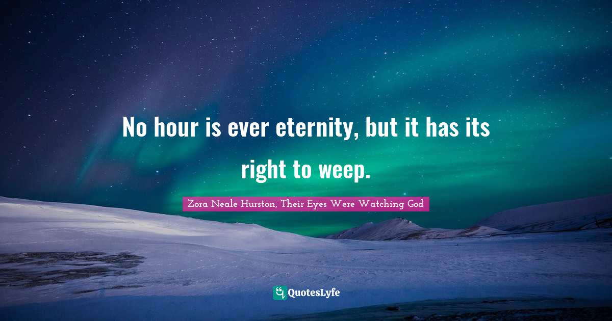 Zora Neale Hurston, Their Eyes Were Watching God Quotes: No hour is ever eternity, but it has its right to weep.